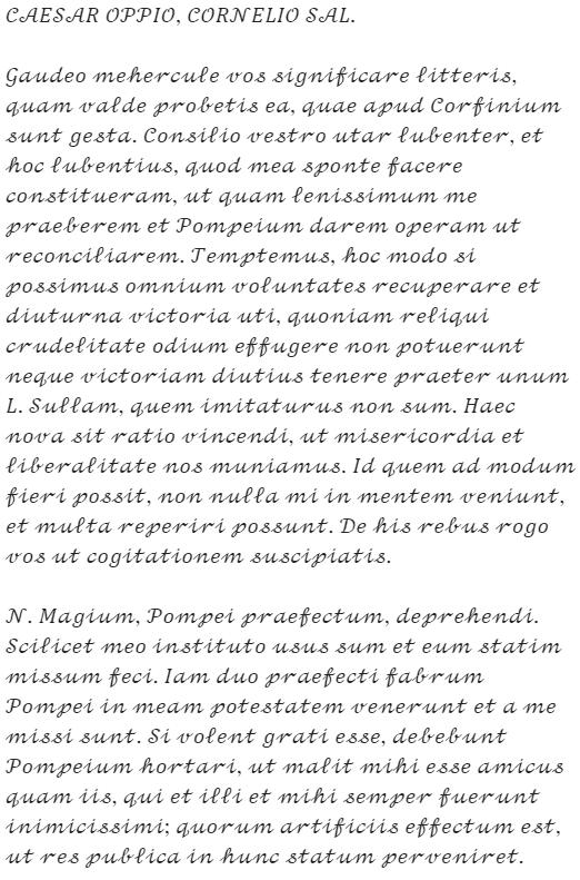 """Caesar's letter: """"CAESAR OPPIO, CORNELIO SAL. Gaudeo mehercule vos significare litteris, quam valde probetis ea, quae apud Corfinium sunt gesta. Consilio vestro utar lubenter, et hoc lubentius, quod mea sponte facere constitueram, ut quam lenissimum me praeberem et Pompeium darem operam ut reconciliarem. Temptemus, hoc modo si possimus omnium voluntates recuperare et diuturna victoria uti, quoniam reliqui crudelitate odium effugere non potuerunt neque victoriam diutius tenere praeter unum L. Sullam, quem imitaturus non sum. Haec nova sit ratio vincendi, ut misericordia et liberalitate nos muniamus. Id quem ad modum fieri possit, non nulla mi in mentem veniunt, et multa reperiri possunt. De his rebus rogo vos ut cogitationem suscipiatis. N. Magium, Pompei praefectum, deprehendi. Scilicet meo instituto usus sum et eum statim missum feci. Iam duo praefecti fabrum Pompei in meam potestatem venerunt et a me missi sunt. Si volent grati esse, debebunt Pompeium hortari, ut malit mihi esse amicus quam iis, qui et illi et mihi semper fuerunt inimicissimi; quorum artificiis effectum est, ut res publica in hunc statum perveniret."""""""