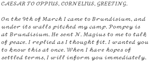 "Caesar's letter: ""CAESAR TO OPPIUS, CORNELIUS, GREETING. On the 9th of March I came to Brundisium, and under its walls pitched my camp. Pompey is at Brundisium. He sent N. Magius to me to talk of peace. I replied as I thought fit. I wanted you to know this at once. When I have hopes of settled terms, I will inform you immediately."""