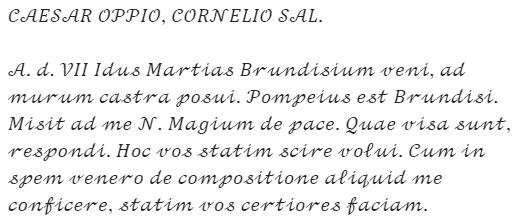 """Caesar's letter: """"CAESAR OPPIO, CORNELIO SAL. A. d. VII Idus Martias Brundisium veni, ad murum castra posui. Pompeius est Brundisi. Misit ad me N. Magium de pace. Quae visa sunt, respondi. Hoc vos statim scire volui. Cum in spem venero de compositione aliquid me conficere, statim vos certiores faciam."""""""