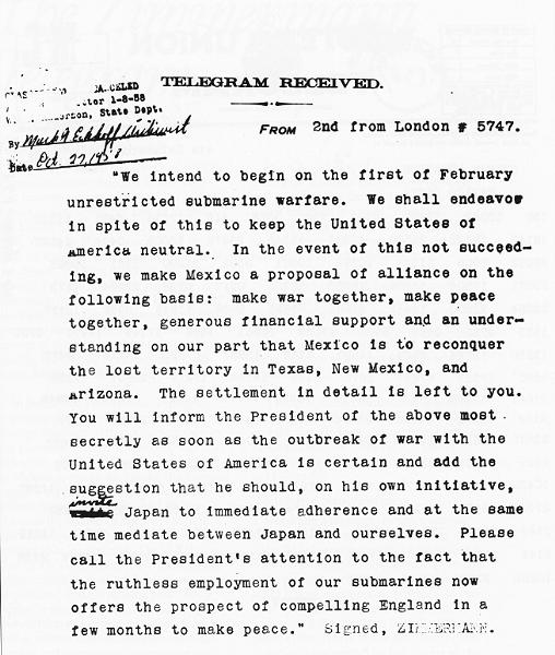 """Translated Zimmermann Telegram: """"We intend to begin on the first of February unrestricted submarine warfare. We shall endeavor in spite of this to keep the United States of America neutral. In the event of this not succeeding, we make Mexico a proposal of alliance on the following basis: make war together, make peace together, generous financial support and an understanding on our part that Mexico is to reconquer the lost territory in Texas, New Mexico, and Arizona. The settlement in detail is left to you. You will inform the President of the above most secretly as soon as the outbreak of war with the United States of America is certain, and add the suggestion that he should, on his own initiative, invite Japan to immediate adherence and at the same time mediate between Japan and ourselves. Please call the President's attention to the fact that the ruthless employment of our submarines now offers the prospect of compelling England in a few months to make peace. Signed, ZIMMERMANN"""""""