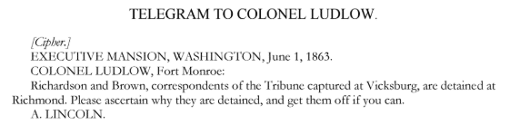 "A telegram by Abraham Lincoln to colonel Ludlow with the text: ""[Cipher,]EXECUTIVE MANSION, WASHINGTON, June 1, 1863. COLONEL LUDLOW, Fort Monroe: Richardson and Brown, correspondents of the Tribune, captured at Vicksburg, are detained at Richmond. Please ascertain why they are detained and get them off if you can. A. LINCOLN"""